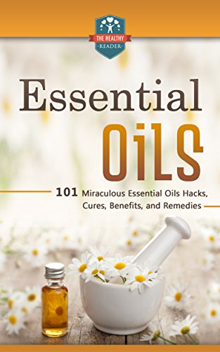 Essential Oils: 101 Miraculous Essential Oils Hacks, Cures, Benefits, And Remedies (Essential Oils for Beginners - Weight Loss - Recipes - Herbal Remedies) by [The Healthy Reader]