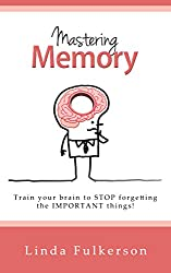 Mastering Memory: Train Your Brain to Stop Forgetting the Important Things