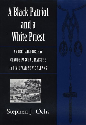 A Black Patriot and a White Priest: André Cailloux and Claude Paschal Maistre in Civil War New Orleans (Conflicting W