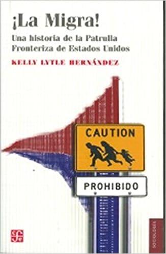 ¡La migra! Una historia de la patrulla fronteriza de Estados Unidos (Sociología) (Spanish Edition): Lytle Hernández, Kelly: 9786071622181: Amazon.com: Books