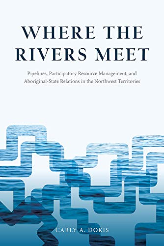 Where the Rivers Meet: Pipelines, Participatory Resource Management, and Aboriginal-State Relations in the Northwest Territories (The Nature / History / Society Series)