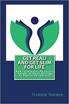 Book Get Real! and Get Slim for Life: How to release the excess weight without dieting or depriving yourself by Debbie Holden (2015-12-22)