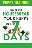 Puppy Training: How to Housebreak Your Puppy in Just 7 Days! (puppy training, dog training, puppy house breaking, puppy housetraining, house training a puppy)