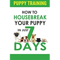 Puppy Training: How to Housebreak Your Puppy in Just 7 Days! (puppy training, dog...