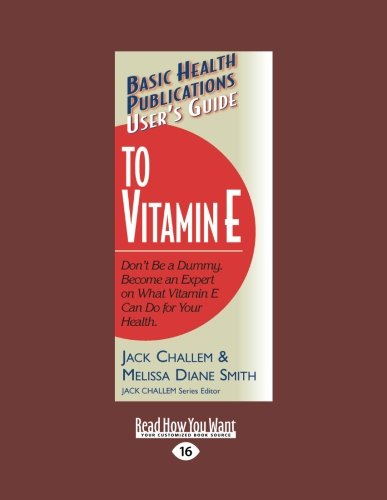 Users Guide to Vitamin E: Dont Be a Dummy. Become an Expert on What Vitamin E Can Do for Your (Be Natural Supplements Nutrition Vitamins)