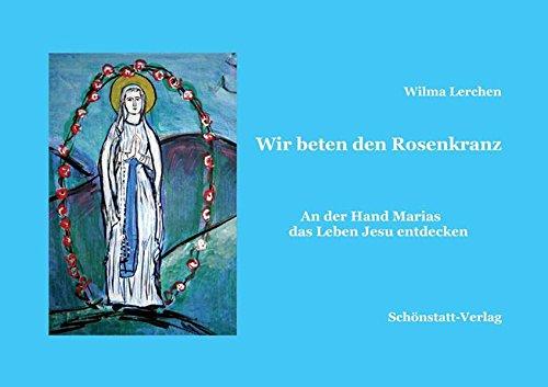 Wir beten den Rosenkranz: An der Hand Marias das Leben Jesu entdecken