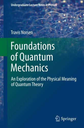 Foundations of Quantum Mechanics: An Exploration of the Physical Meaning of Quantum Theory (Undergraduate Lecture Notes in Physics)