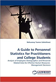 Book A Guide to Personnel Statistics for Practitioners and College Students: Analysis of Employees Demographics and Personnel Related Data for Effective Human Resources Management Decisions
