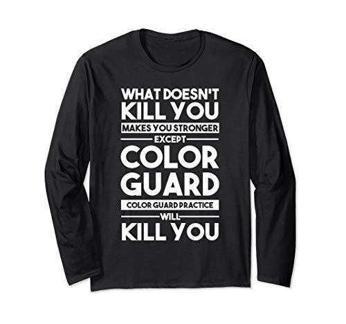 What Doesn't Kill You Makes You Stronger Except Color Guard Long Sleeve T-Shirt
