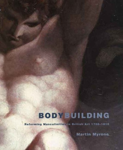 Download Bodybuilding: Reforming Masculinities in British Art 1750-1810 (Published for the Paul Mellon Centre for Studies in British) PDF