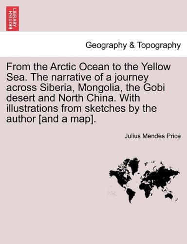 From the Arctic Ocean to the Yellow Sea. The narrative of a journey across Siberia, Mongolia, the Gobi desert and North China. With illustrations from sketches by the author [and a map]. pdf