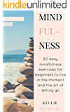 Mindfulness For Beginners : 5O Easy Mindfulness Exercises For Beginners To Live In The Moment And The Art Of Letting Go