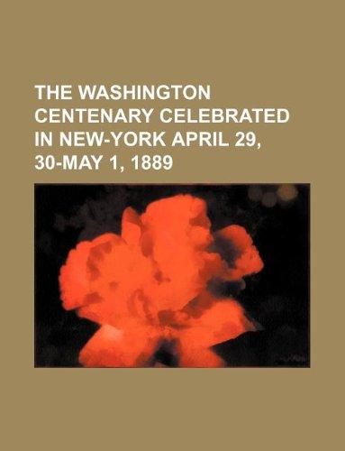 The Washington centenary celebrated in New-York April 29, 30-May 1, 1889 PDF