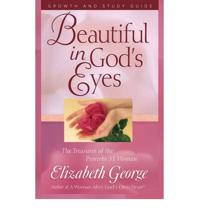 Read Online [ Beautiful in God's Eyes Growth and Study Guide: The Treasures of the Proverbs 31 Woman[ BEAUTIFUL IN GOD'S EYES GROWTH AND STUDY GUIDE: THE TREASURES OF THE PROVERBS 31 WOMAN ] By George, Elizabeth ( Author )Mar-01-2005 Paperback pdf