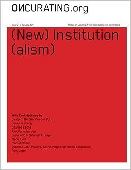 OnCurating Issue 21: (New) Institution(alism): Dr. Dorothee Richter, Lucie Kolb, Gabriel Flueckiger, Kate Whitebread, Vanessa Joan Mueller, Astrid Wege, ...