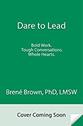 Dare to Lead: Brave Work. Whole Hearts. Tough Conversations.