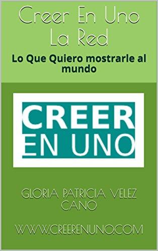 Creer En Uno La Red: Lo Que Quiero mostrarle al mundo (Spanish Edition) by [Velez cano, Gloria Patricia ]