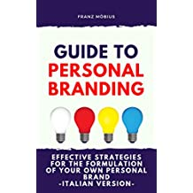 GUIDE TO PERSONAL BRANDING: Effective Strategies For the Formulation Of Your Own Personal Brand (Italian Version) (Italian Edition)