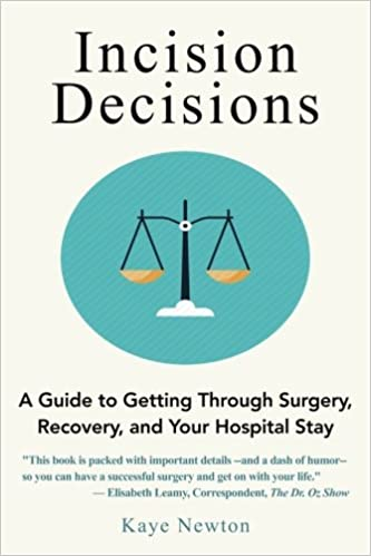 Incision decisions a guide to getting through surgery recovery incision decisions a guide to getting through surgery recovery and your hospital stay kaye newton 9780692832547 amazon books solutioingenieria Images