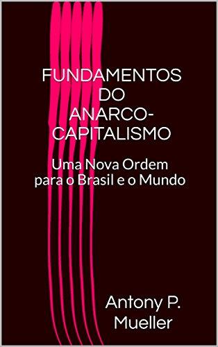 FUNDAMENTOS DO ANARCO-CAPITALISMO: Uma Nova Ordem para o Brasil e o Mundo