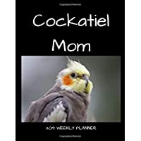 Cockatiel Mom 2019 Weekly Planner: A Scheduling Calendar for