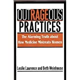 Outrageous Practices : The Alarming Truth about How Medicine Mistreats Women, Laurence, Leslie and Weinhouse, Beth, 0788159488