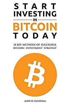 Start Investing in Bitcoin Today: 10 Key Methods for Successful Bitcoin Investment Strategy by [Lohvansuu, Janne]