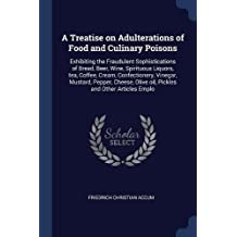 A Treatise on Adulterations of Food and Culinary Poisons: Exhibiting the Fraudulent Sophistications of Bread, Beer, Wine, Spirituous Liquors, tea. Olive oil, Pickles and Other Articles Emplo