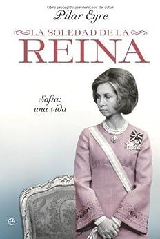 La soledad de la Reina - Sofia: una vida (Biografias Y Memorias) (Spanish Edition) by [Eyre, Pilar]