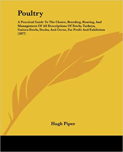 Poultry: A Practical Guide To The Choice, Breeding, Rearing,