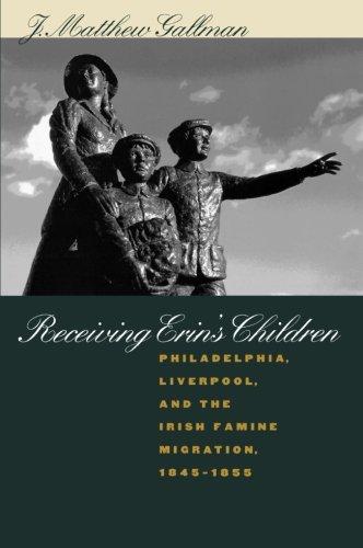 Receiving Erin's Children: Philadelphia, Liverpool, and the Irish Famine Migration, 1845-1855