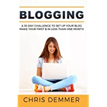 Blogging: A 30 Day Challenge To Set Up Your Blog Make Your First $ In Less Than ONE Month (Blogging, Make Money Blogging, Affiliate Marketing, Blogging For Profit) (Volume 2)