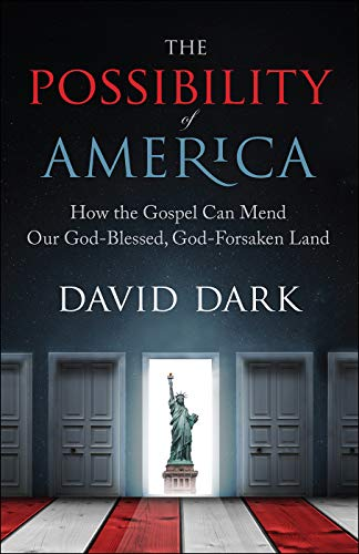 The Possibility of America: How the Gospel Can Mend Our God-Blessed, God-Forsaken Land by [Dark, David]