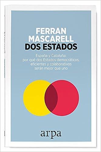 Dos Estados: España y Cataluña: por qué dos Estados democráticos, eficientes y colaborativos serán mejor que uno: Amazon.es: Mascarell Canalda, Ferran: Libros