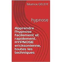 Apprendre l'hypnose facilement et rapidement. HYPNOSE ericksonienne, toutes les techniques: hypnose (French Edition)