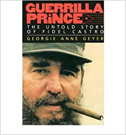 Guerrilla Prince: Real Story of the Rise and Fall of Fidel Castro )]  [Author: Georgie Anne Geyer] [Apr-1991]: Amazon.com: Books