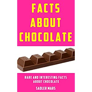 Facts about Chocolate: Rare and Interesting Facts about Chocolate (Facts about Stuff Book 7)