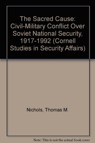The Sacred Cause: Civil-Military Conflict over Soviet National Security, 1917-1992 (Cornell Studies in Security Affairs)