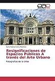 Resignificaciones de Espacios Públicos A través del Arte Urbano: Fotografías de la Urbe (Spanish Edition)