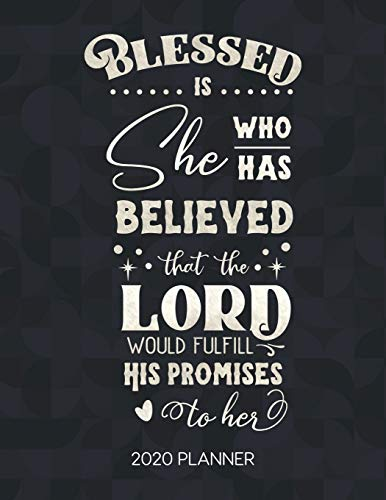 Blessed Is She Who Has Believed That The Lord Would Fulfill His Promises To Her 2020 Planner: Weekly Planner with Christian Bible Verses or Quotes Inside