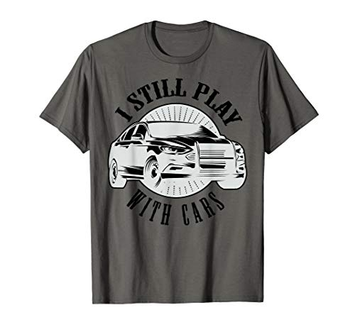 Funny I Still Play With Cars T-Shirt - Car Lover Present