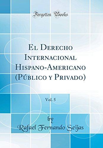 El Derecho Internacional Hispano-Americano (Publico y Privado), Vol. 5 (Classic Reprint) (Spanish Edition) [Rafael Fernando Seijas] (Tapa Dura)