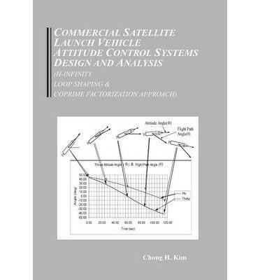 [ Commercial Satellite Launch Vehicle Attitude Control Systems Design and Analysis (H-Infinity, Loop Shaping, and Coprime Approach) By Kim, Chong Hun ( Author ) Hardcover 2013 ]