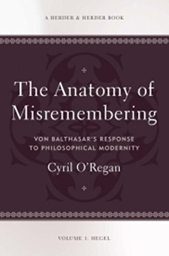 Anatomy of Misremembering: Von Balthasar's Response to Philosophical Modernity. Volume 1: Hegel (The Anatomy of Misremem