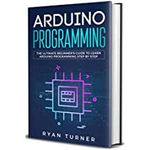 Arduino Programming: The Ultimate Beginner's Guide to Learn Arduino Programming Step by Step (English Edition)