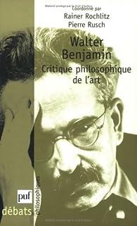 Walter Benjamin. Critique philosophique de l'art par Rainer Rochlitz