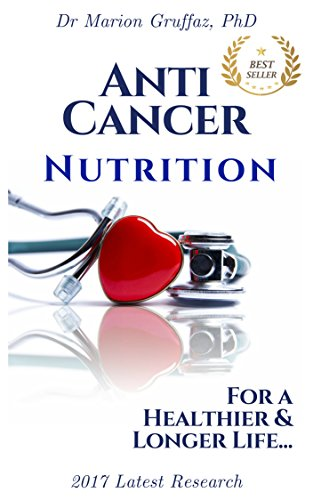 ANTI-CANCER Nutrition: The Ultimate Guide to Decrease and Fight Cancer Risk through the Food you Eat: For a Healthier & Longer Life...