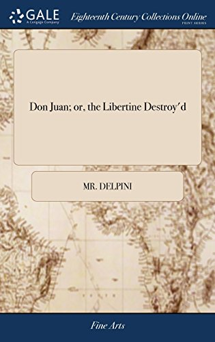 Don Juan; or, the Libertine Destroy'd: A Tragic Pantomimical Entertainment, in two Acts: as Perform'd at the Royalty Theatre, Well-Street, ... Direction of Mr. Delpini. ... Second Edition