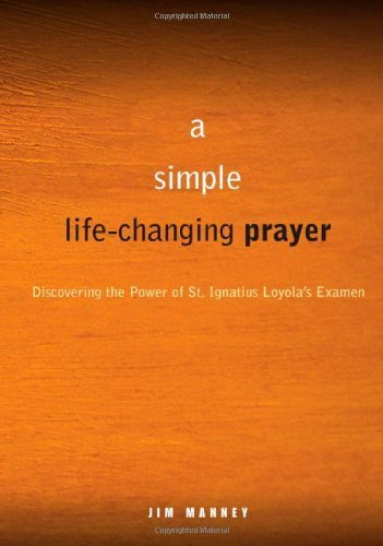 A Simple, Life-Changing Prayer: Discovering the Power of St. Ignatius Loyola's Examen by Jim Manney (2011-01-07)