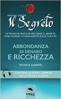 Il Segreto. Abbondanza di denaro e ricchezza: Tecnica guidata (Italian Edition)